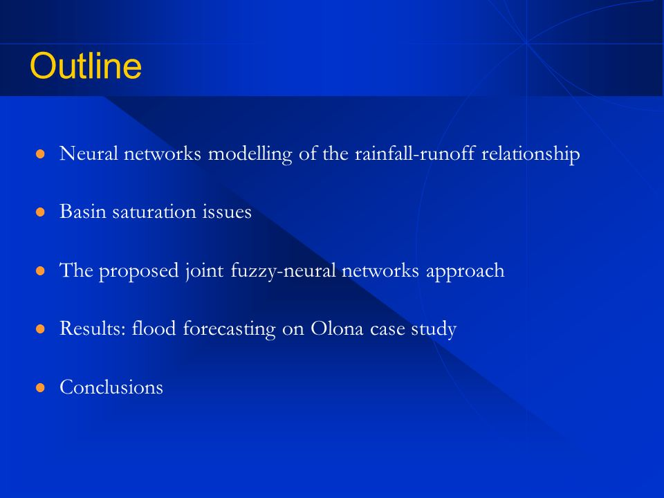 Outline Neural networks modelling of the rainfall-runoff relationship Basin saturation issues The proposed joint fuzzy-neural networks approach Results: flood forecasting on Olona case study Conclusions