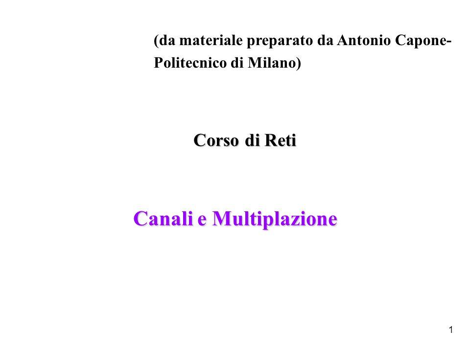 1 Canali e Multiplazione (da materiale preparato da Antonio Capone- Politecnico di Milano) Corso di Reti