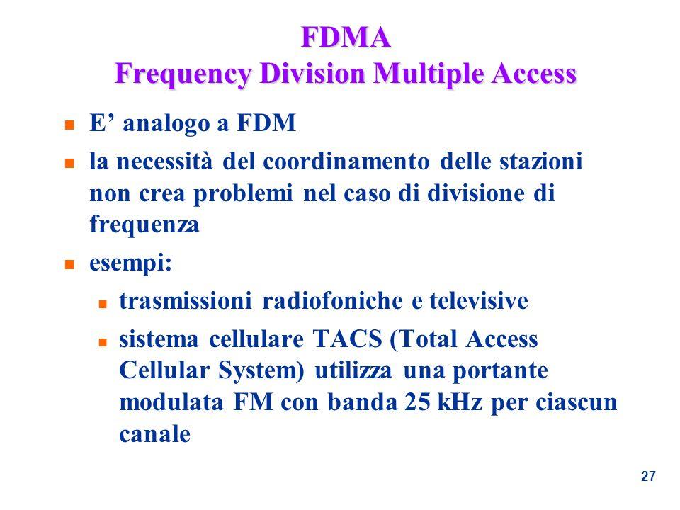 27 FDMA Frequency Division Multiple Access n E analogo a FDM n la necessità del coordinamento delle stazioni non crea problemi nel caso di divisione d
