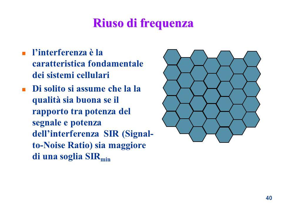 40 Riuso di frequenza n linterferenza è la caratteristica fondamentale dei sistemi cellulari n Di solito si assume che la la qualità sia buona se il r