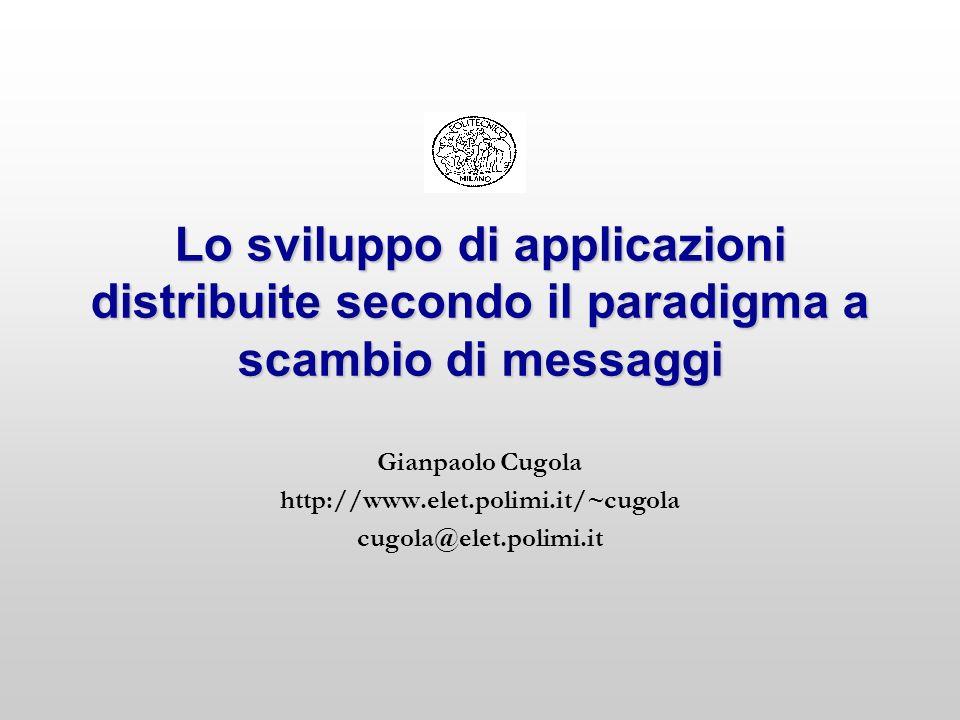 Lo sviluppo di applicazioni distribuite secondo il paradigma a scambio di messaggi Gianpaolo Cugola http://www.elet.polimi.it/~cugola cugola@elet.poli