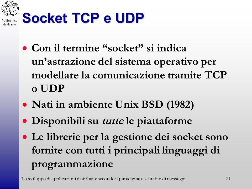 Politecnico di Milano Lo sviluppo di applicazioni distribuite secondo il paradigma a scambio di messaggi21 Socket TCP e UDP Con il termine socket si i