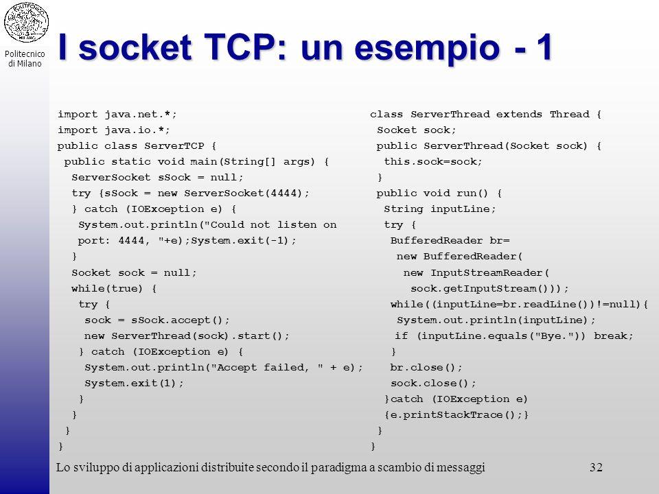 Politecnico di Milano Lo sviluppo di applicazioni distribuite secondo il paradigma a scambio di messaggi32 I socket TCP: un esempio - 1 import java.ne