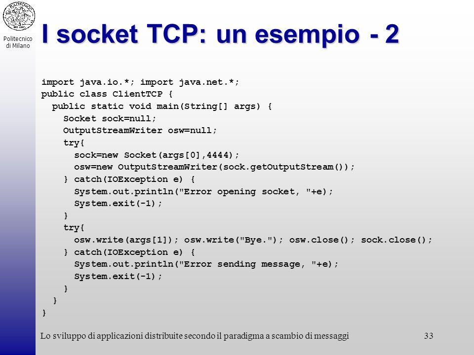 Politecnico di Milano Lo sviluppo di applicazioni distribuite secondo il paradigma a scambio di messaggi33 I socket TCP: un esempio - 2 import java.io