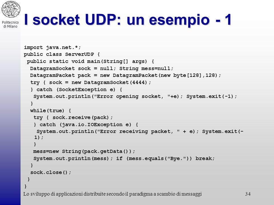 Politecnico di Milano Lo sviluppo di applicazioni distribuite secondo il paradigma a scambio di messaggi34 I socket UDP: un esempio - 1 import java.ne