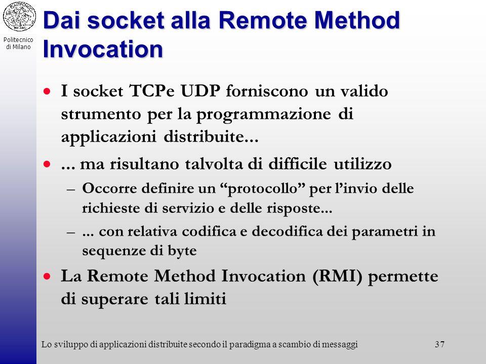 Politecnico di Milano Lo sviluppo di applicazioni distribuite secondo il paradigma a scambio di messaggi37 Dai socket alla Remote Method Invocation I