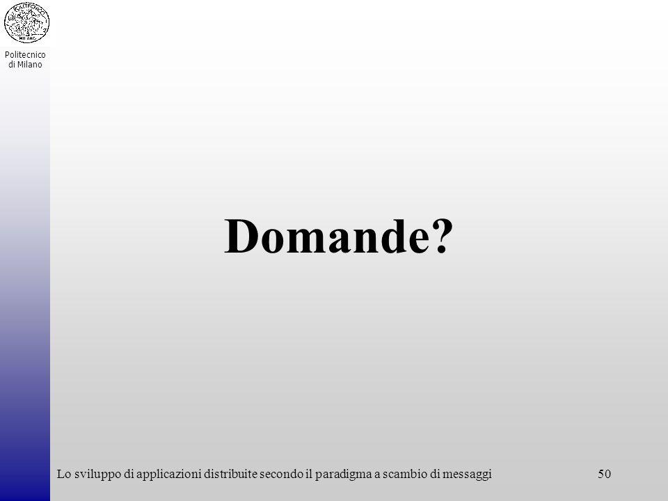 Politecnico di Milano Lo sviluppo di applicazioni distribuite secondo il paradigma a scambio di messaggi50 Domande?