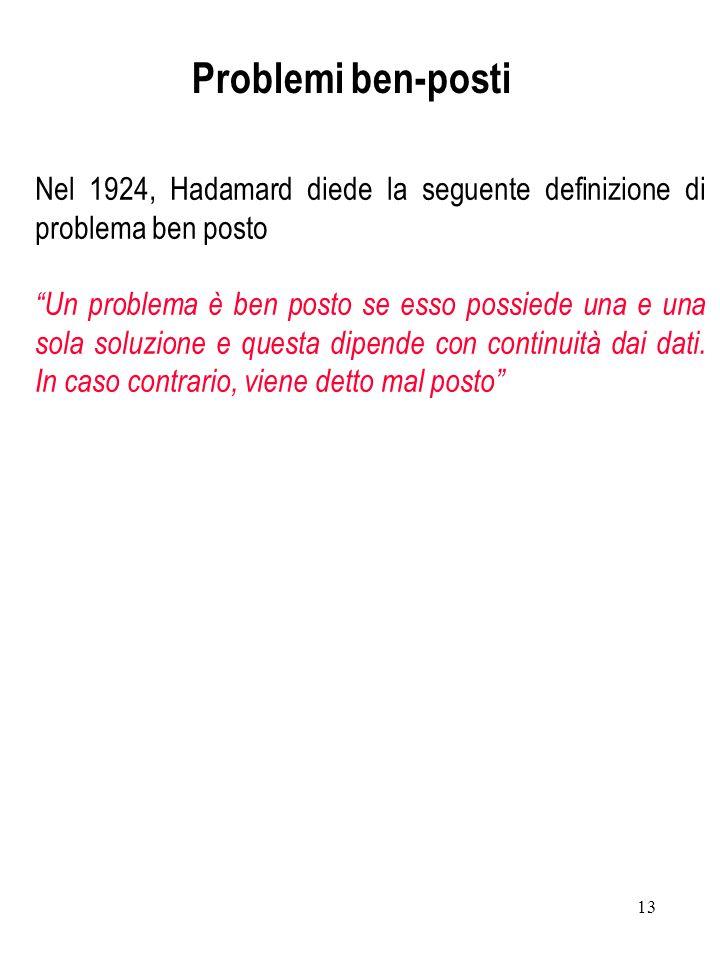 13 Nel 1924, Hadamard diede la seguente definizione di problema ben posto Un problema è ben posto se esso possiede una e una sola soluzione e questa d