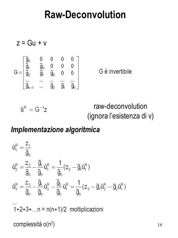 16 Raw-Deconvolution z = Gu + v G è invertibile raw-deconvolution (ignora lesistenza di v) Implementazione algoritmica 1+2+3+…n = n(n+1)/2 moltiplicaz