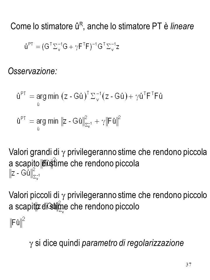37 Osservazione: Come lo stimatore û R, anche lo stimatore PT è lineare Valori piccoli di privilegeranno stime che rendono piccolo a scapito di stime