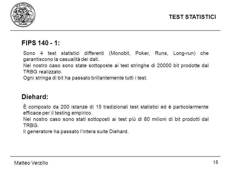 15 TEST STATISTICI Matteo Verzillo Sono 4 test statistici differenti (Monobit, Poker, Runs, Long-run) che garantiscono la casualità dei dati. Nel nost