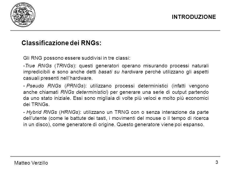 3 INTRODUZIONE Matteo Verzillo Gli RNG possono essere suddivisi in tre classi: -True RNGs (TRNGs): questi generatori operano misurando processi natura