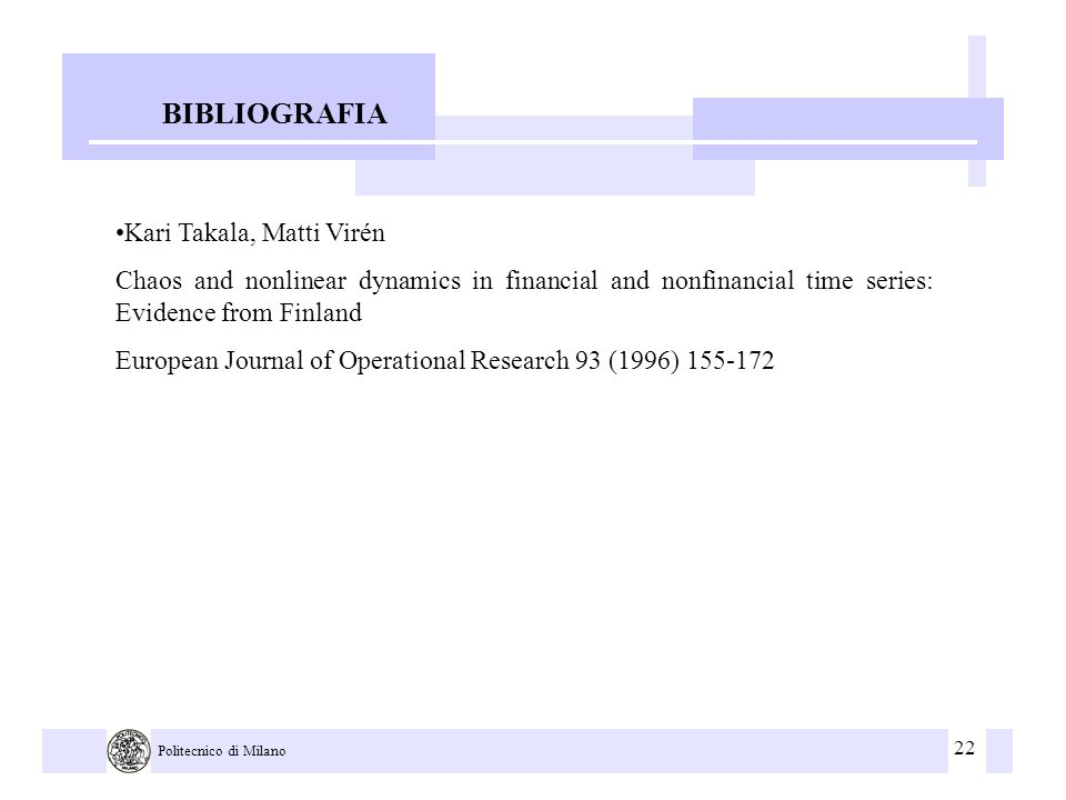 22 Politecnico di Milano BIBLIOGRAFIA Kari Takala, Matti Virén Chaos and nonlinear dynamics in financial and nonfinancial time series: Evidence from Finland European Journal of Operational Research 93 (1996) 155-172