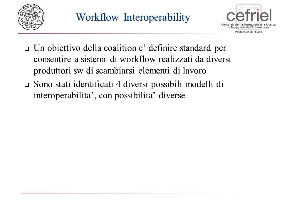 Workflow Interoperability Un obiettivo della coalition e definire standard per consentire a sistemi di workflow realizzati da diversi produttori sw di scambiarsi elementi di lavoro Sono stati identificati 4 diversi possibili modelli di interoperabilita, con possibilita diverse