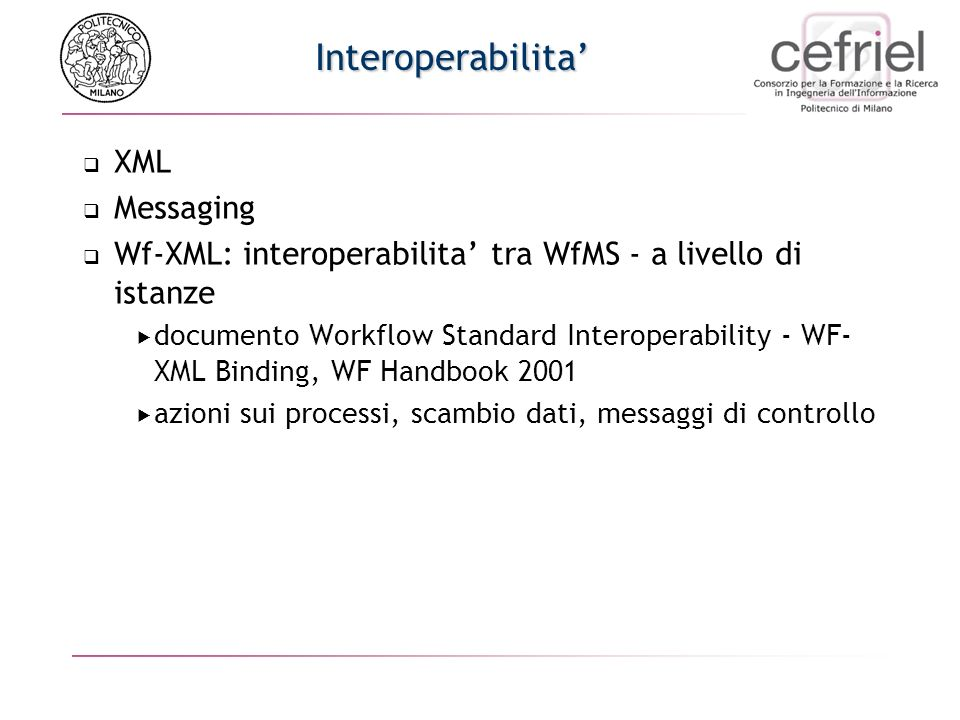 Interoperabilita XML Messaging Wf-XML: interoperabilita tra WfMS - a livello di istanze documento Workflow Standard Interoperability - WF- XML Binding, WF Handbook 2001 azioni sui processi, scambio dati, messaggi di controllo