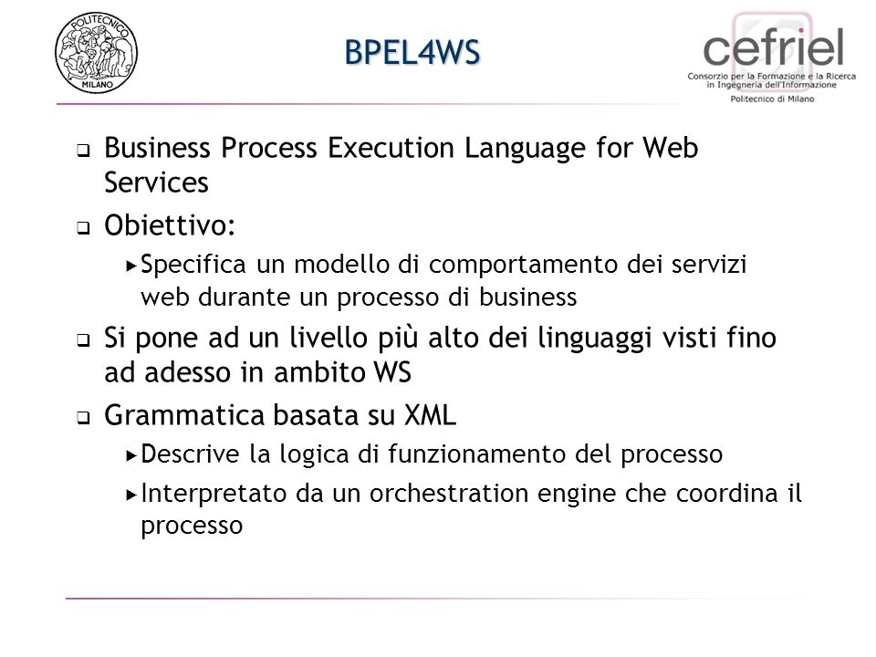 BPEL4WS Business Process Execution Language for Web Services Obiettivo: Specifica un modello di comportamento dei servizi web durante un processo di business Si pone ad un livello pi ù alto dei linguaggi visti fino ad adesso in ambito WS Grammatica basata su XML Descrive la logica di funzionamento del processo Interpretato da un orchestration engine che coordina il processo