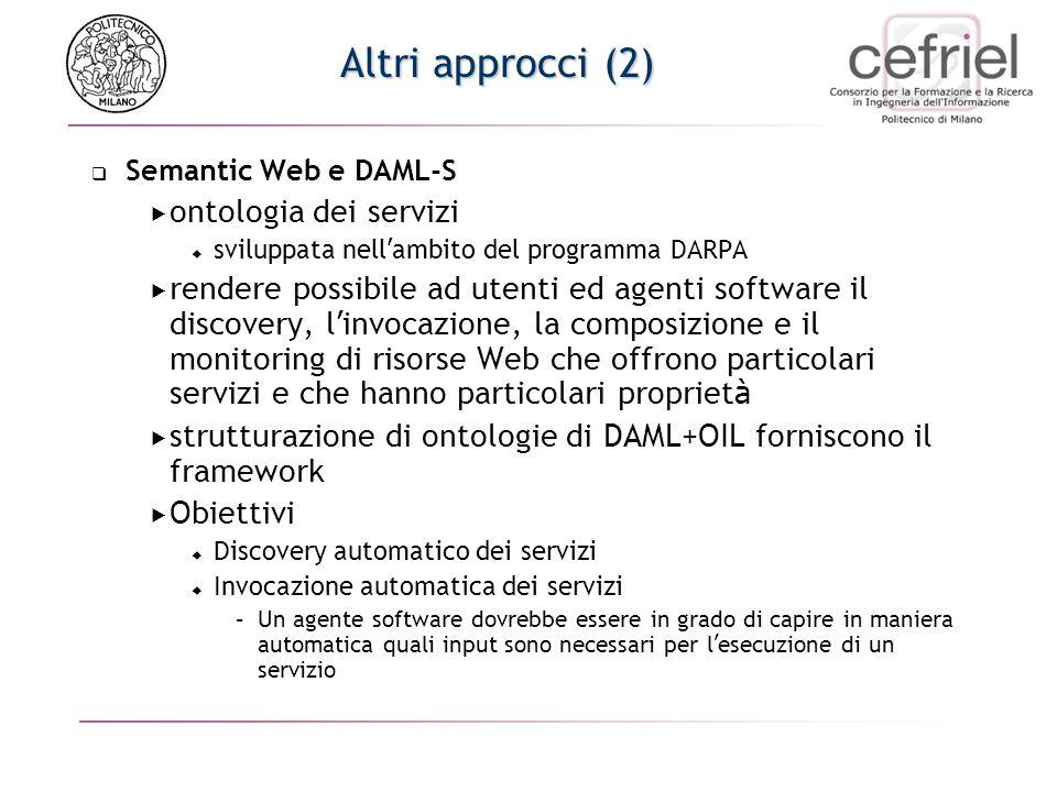 Altri approcci (2) Semantic Web e DAML-S ontologia dei servizi sviluppata nell ambito del programma DARPA rendere possibile ad utenti ed agenti software il discovery, l invocazione, la composizione e il monitoring di risorse Web che offrono particolari servizi e che hanno particolari propriet à strutturazione di ontologie di DAML+OIL forniscono il framework Obiettivi Discovery automatico dei servizi Invocazione automatica dei servizi –Un agente software dovrebbe essere in grado di capire in maniera automatica quali input sono necessari per l esecuzione di un servizio