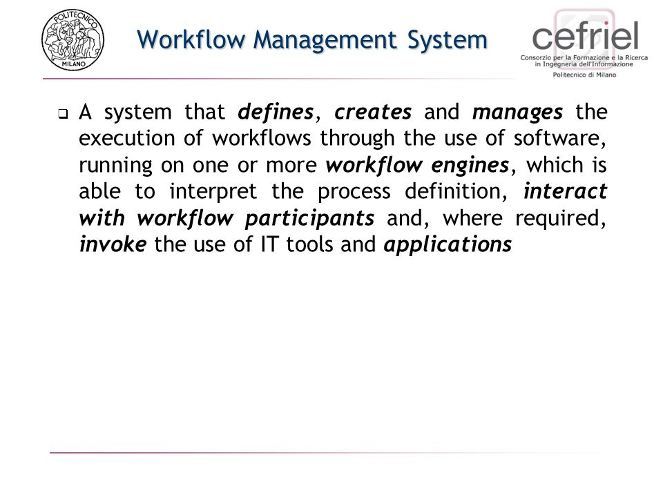 Workflow Management System A system that defines, creates and manages the execution of workflows through the use of software, running on one or more workflow engines, which is able to interpret the process definition, interact with workflow participants and, where required, invoke the use of IT tools and applications