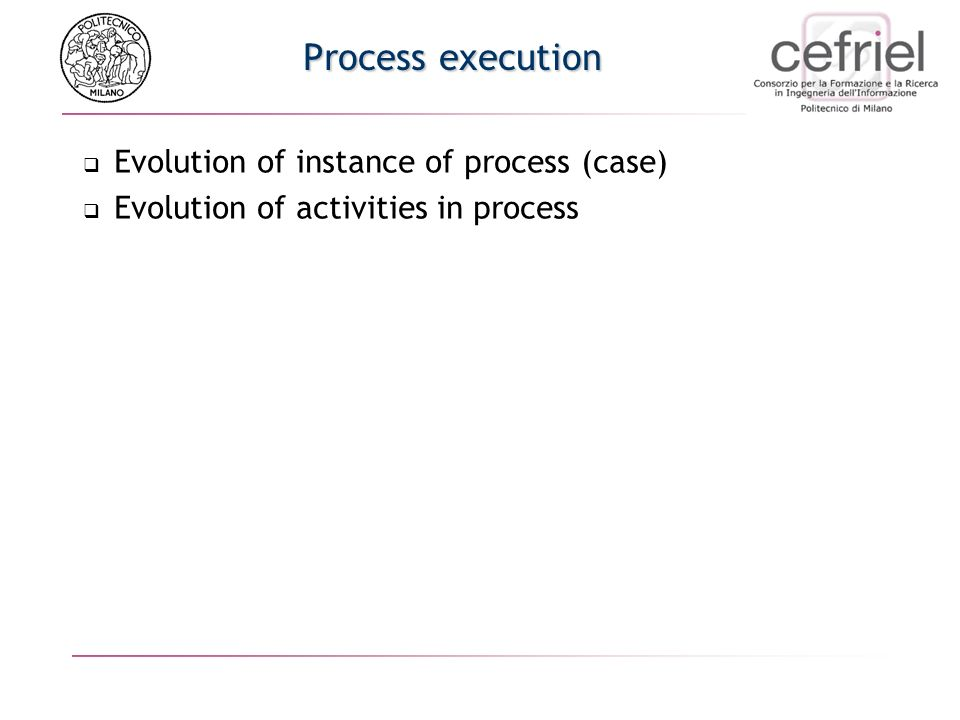 Process execution Evolution of instance of process (case) Evolution of activities in process