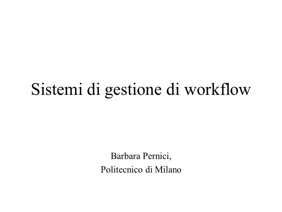 Sistemi di gestione di workflow Barbara Pernici, Politecnico di Milano