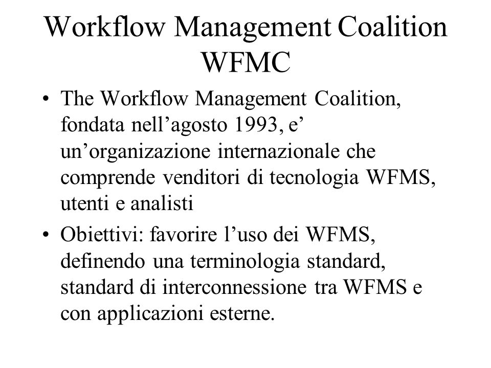 Workflow Management Coalition WFMC The Workflow Management Coalition, fondata nellagosto 1993, e unorganizazione internazionale che comprende venditor