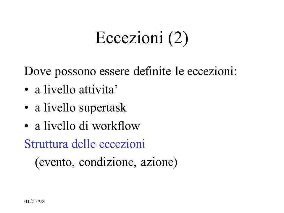 01/07/98 Eccezioni (2) Dove possono essere definite le eccezioni: a livello attivita a livello supertask a livello di workflow Struttura delle eccezio