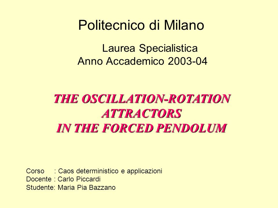 Politecnico di Milano Laurea Specialistica Anno Accademico 2003-04 THE OSCILLATION-ROTATION ATTRACTORS IN THE FORCED PENDOLUM Corso : Caos determinist