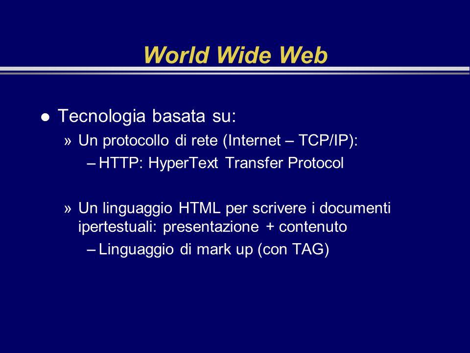 World Wide Web l Tecnologia basata su: »Un protocollo di rete (Internet – TCP/IP): –HTTP: HyperText Transfer Protocol »Un linguaggio HTML per scrivere