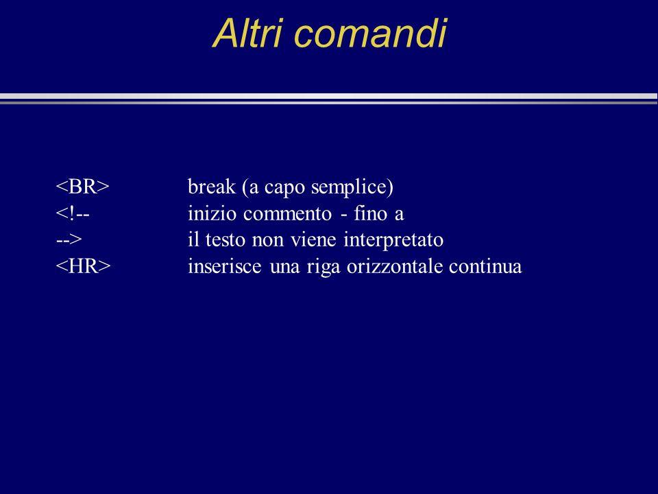 Altri comandi break (a capo semplice) <!--inizio commento - fino a -->il testo non viene interpretato inserisce una riga orizzontale continua