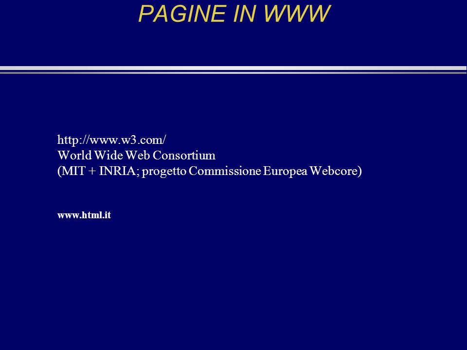 PAGINE IN WWW http://www.w3.com/ World Wide Web Consortium (MIT + INRIA; progetto Commissione Europea Webcore) www.html.it