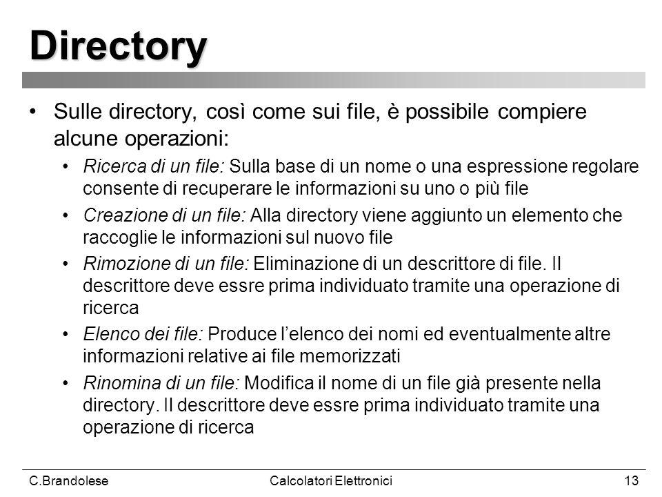 C.BrandoleseCalcolatori Elettronici13 Directory Sulle directory, così come sui file, è possibile compiere alcune operazioni: Ricerca di un file: Sulla base di un nome o una espressione regolare consente di recuperare le informazioni su uno o più file Creazione di un file: Alla directory viene aggiunto un elemento che raccoglie le informazioni sul nuovo file Rimozione di un file: Eliminazione di un descrittore di file.