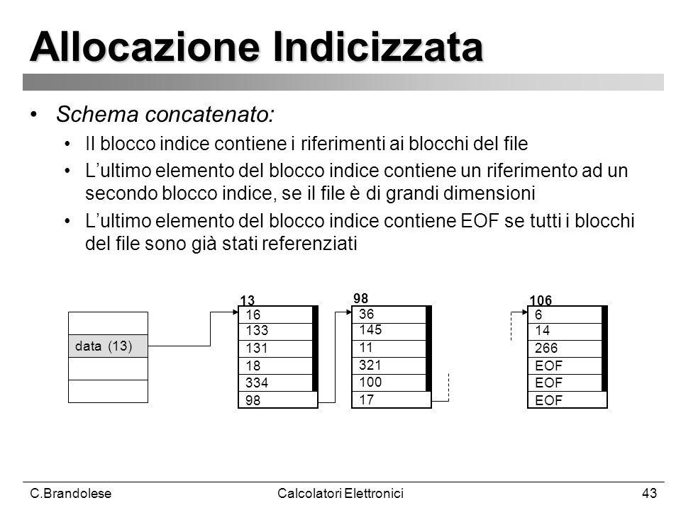 C.BrandoleseCalcolatori Elettronici43 Allocazione Indicizzata Schema concatenato: Il blocco indice contiene i riferimenti ai blocchi del file Lultimo elemento del blocco indice contiene un riferimento ad un secondo blocco indice, se il file è di grandi dimensioni Lultimo elemento del blocco indice contiene EOF se tutti i blocchi del file sono già stati referenziati data (13) 16 133 131 18 334 98 36 145 11 321 100 17 6 14 266 EOF 13 98 106