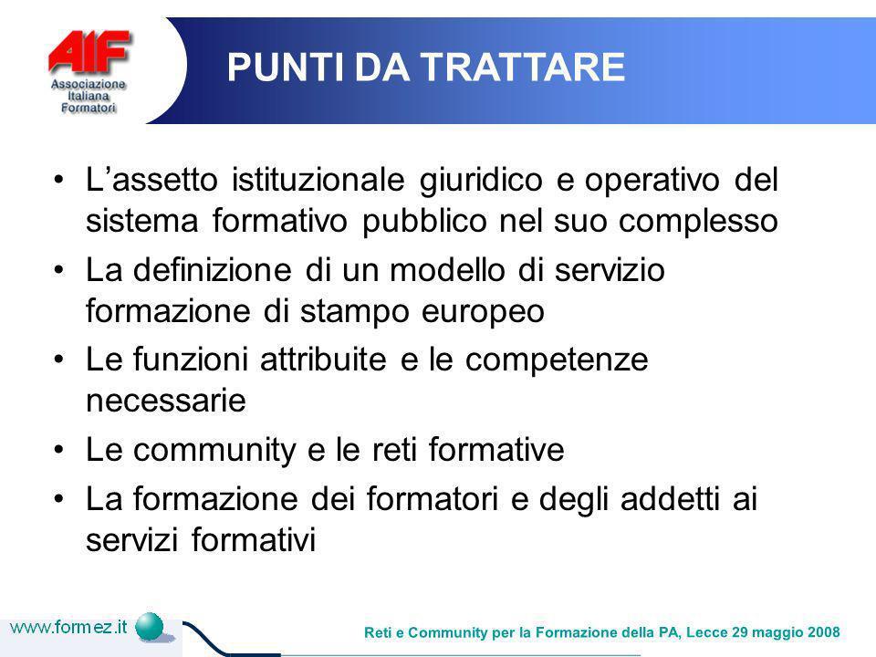 Reti e Community per la Formazione della PA, Lecce 29 maggio 2008 Come evolve la funzione formazione Fasi 1 PIONIERA 2 CONSOLIDAMENTO 3 AFFERMAZIONE COSTITUZIONE COME ENTITA POCHI CLIENTI/GENERALISTA AREA SPECIALISTICO/FUNZIONALE DIFFERENZIAZIONE/SPECIALIZZAZIONE DIFFUSIONE NELLA/NELLE ORGANIZZAZIONI AREA PIVOT