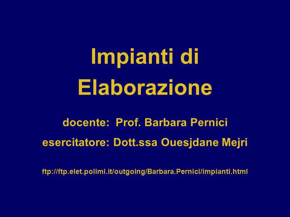 Impianti di Elaborazione docente: Prof. Barbara Pernici esercitatore: Dott.ssa Ouesjdane Mejri ftp://ftp.elet.polimi.it/outgoing/Barbara.Pernici/impia
