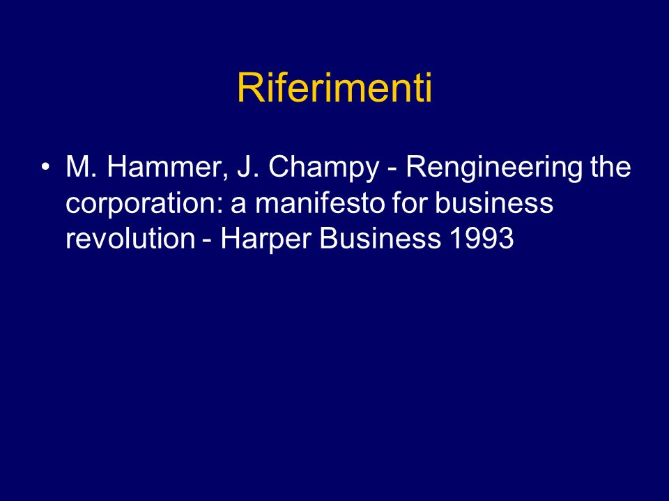Riferimenti M. Hammer, J. Champy - Rengineering the corporation: a manifesto for business revolution - Harper Business 1993