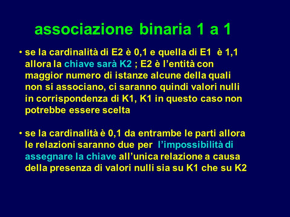 associazione binaria 1 a 1 se la cardinalità di E2 è 0,1 e quella di E1 è 1,1 allora la chiave sarà K2 ; E2 è lentità con maggior numero di istanze alcune della quali non si associano, ci saranno quindi valori nulli in corrispondenza di K1, K1 in questo caso non potrebbe essere scelta se la cardinalità è 0,1 da entrambe le parti allora le relazioni saranno due per limpossibilità di assegnare la chiave allunica relazione a causa della presenza di valori nulli sia su K1 che su K2