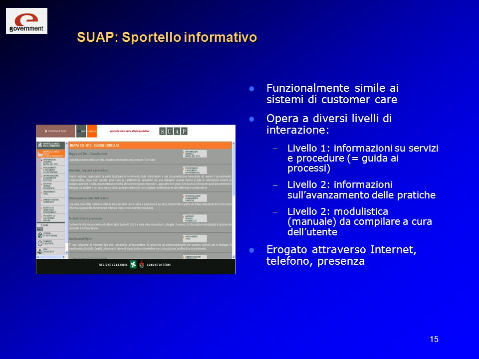 15 SUAP: Sportello informativo Funzionalmente simile ai sistemi di customer care Opera a diversi livelli di interazione: – Livello 1: informazioni su
