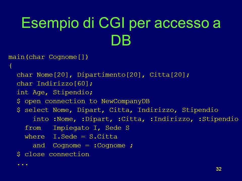 32 Esempio di CGI per accesso a DB main(char Cognome[]) { char Nome[20], Dipartimento[20], Citta[20]; char Indirizzo[60]; int Age, Stipendio; $ open connection to NewCompanyDB $ select Nome, Dipart, Citta, Indirizzo, Stipendio into :Nome, :Dipart, :Citta, :Indirizzo, :Stipendio from Impiegato I, Sede S where I.Sede = S.Citta and Cognome = :Cognome ; $ close connection...