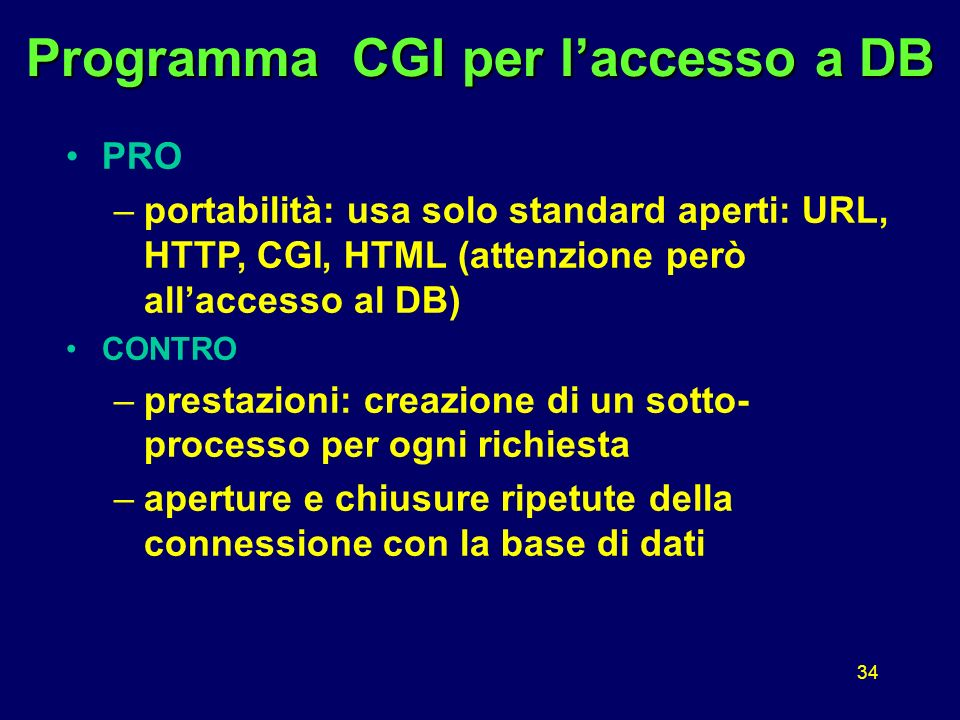 34 Programma CGI per laccesso a DB PRO –portabilità: usa solo standard aperti: URL, HTTP, CGI, HTML (attenzione però allaccesso al DB) CONTRO –prestazioni: creazione di un sotto- processo per ogni richiesta –aperture e chiusure ripetute della connessione con la base di dati