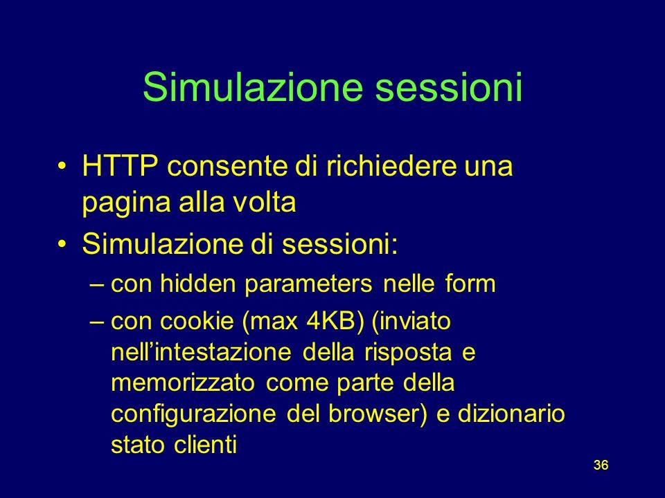 36 Simulazione sessioni HTTP consente di richiedere una pagina alla volta Simulazione di sessioni: –con hidden parameters nelle form –con cookie (max 4KB) (inviato nellintestazione della risposta e memorizzato come parte della configurazione del browser) e dizionario stato clienti