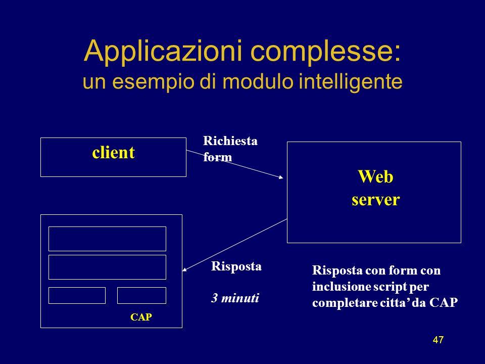 47 Applicazioni complesse: un esempio di modulo intelligente client CAP Web server Richiesta form Risposta 3 minuti Risposta con form con inclusione script per completare citta da CAP