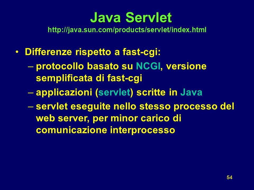 54 Java Servlet Java Servlet http://java.sun.com/products/servlet/index.html Differenze rispetto a fast-cgi: –protocollo basato su NCGI, versione semplificata di fast-cgi –applicazioni (servlet) scritte in Java –servlet eseguite nello stesso processo del web server, per minor carico di comunicazione interprocesso