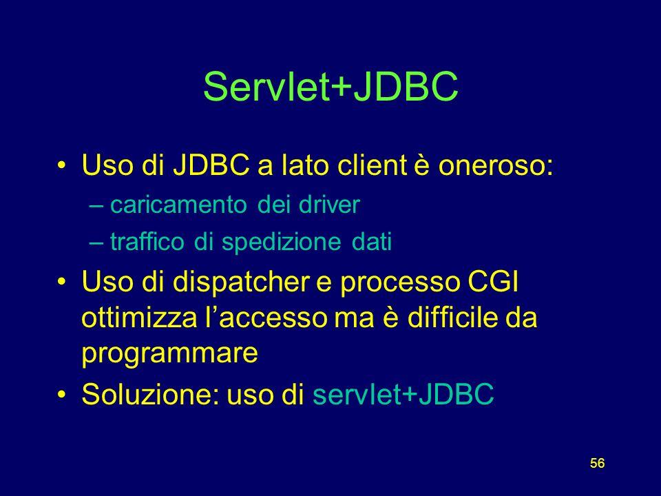 56 Servlet+JDBC Uso di JDBC a lato client è oneroso: –caricamento dei driver –traffico di spedizione dati Uso di dispatcher e processo CGI ottimizza laccesso ma è difficile da programmare Soluzione: uso di servlet+JDBC