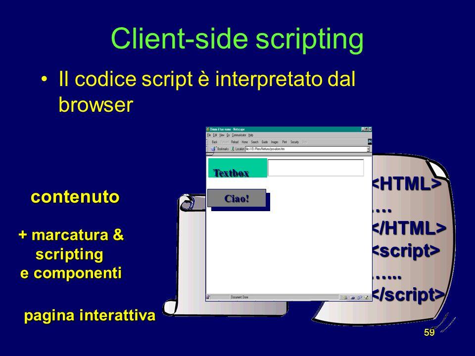 59 Client-side scripting Il codice script è interpretato dal browser + marcatura & scripting e componenti <HTML>….</HTML><script>…...</script> contenutotesto Ciao!Ciao.