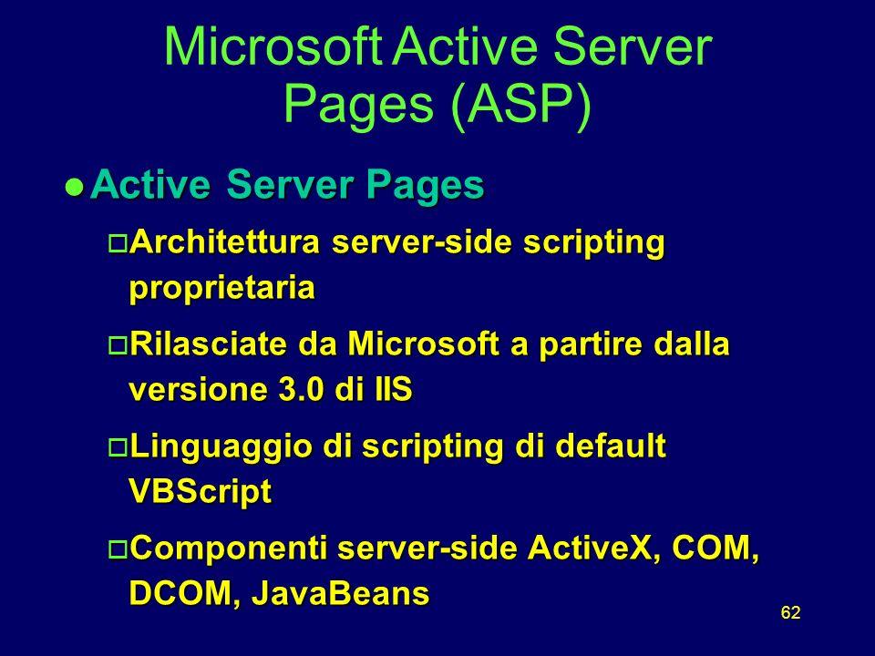 62 l Active Server Pages o Architettura server-side scripting proprietaria o Rilasciate da Microsoft a partire dalla versione 3.0 di IIS o Linguaggio di scripting di default VBScript o Componenti server-side ActiveX, COM, DCOM, JavaBeans Microsoft Active Server Pages (ASP)