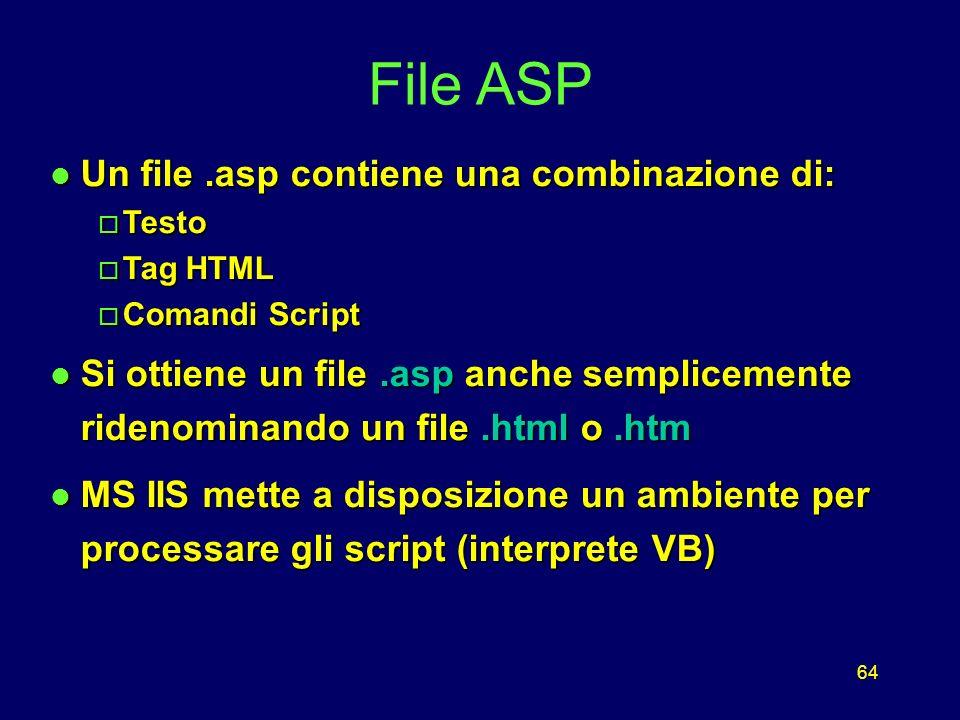 64 l Un file.asp contiene una combinazione di: o Testo o Tag HTML o Comandi Script l Si ottiene un file.asp anche semplicemente ridenominando un file.html o.htm l MS IIS mette a disposizione un ambiente per processare gli script (interprete VB) File ASP
