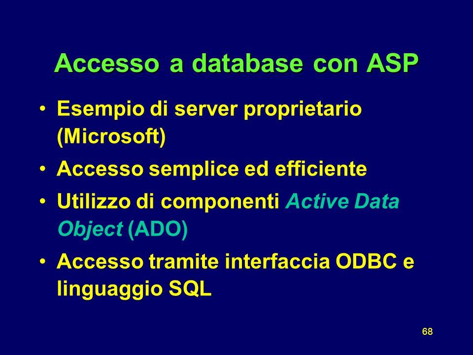 68 Accesso a database con ASP Esempio di server proprietario (Microsoft) Accesso semplice ed efficiente Utilizzo di componenti Active Data Object (ADO) Accesso tramite interfaccia ODBC e linguaggio SQL