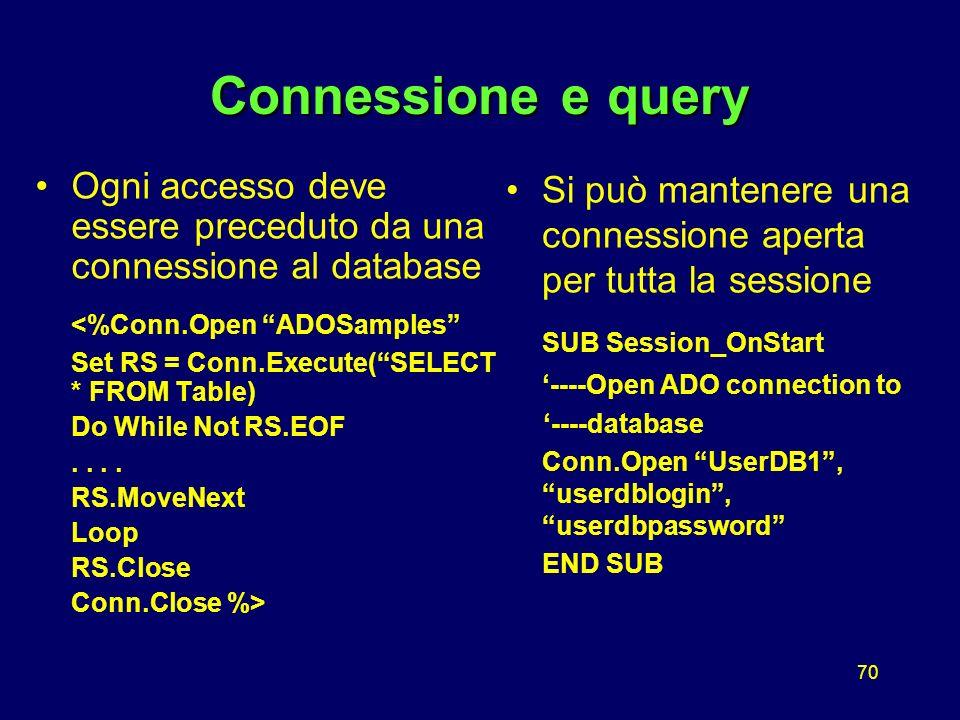 70 Connessioneequery Connessione e query Ogni accesso deve essere preceduto da una connessione al database <%Conn.Open ADOSamples Set RS = Conn.Execute(SELECT * FROM Table) Do While Not RS.EOF..