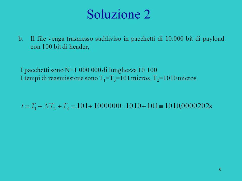 6 Soluzione 2 b.Il file venga trasmesso suddiviso in pacchetti di 10.000 bit di payload con 100 bit di header; I pacchetti sono N=1.000.000 di lunghezza 10.100 I tempi di reasmissione sono T 1 =T 3 =101 micros, T 2 =1010 micros