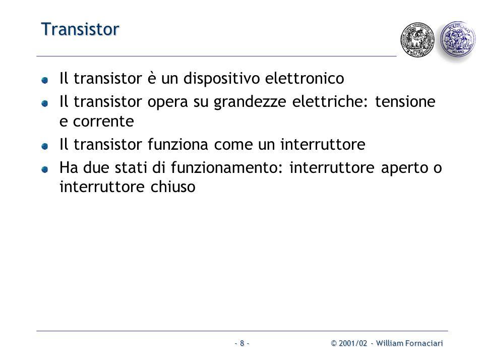 © 2001/02 - William Fornaciari- 8 - Transistor Il transistor è un dispositivo elettronico Il transistor opera su grandezze elettriche: tensione e corrente Il transistor funziona come un interruttore Ha due stati di funzionamento: interruttore aperto o interruttore chiuso